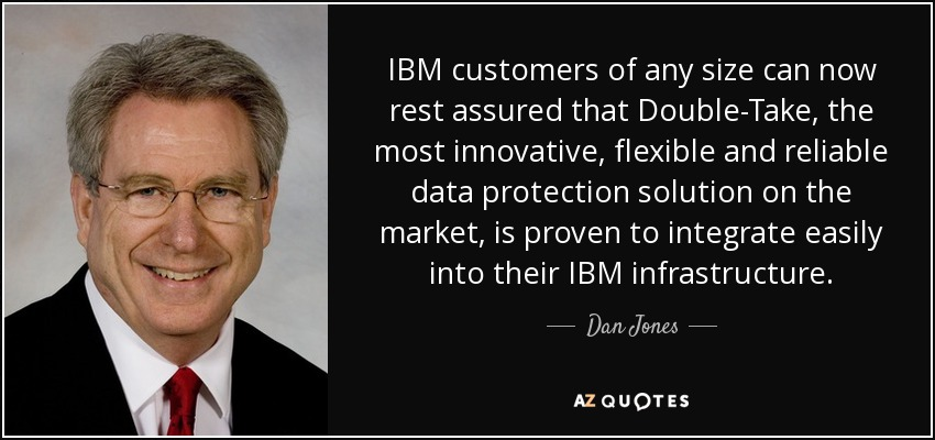 IBM customers of any size can now rest assured that Double-Take, the most innovative, flexible and reliable data protection solution on the market, is proven to integrate easily into their IBM infrastructure. - Dan Jones