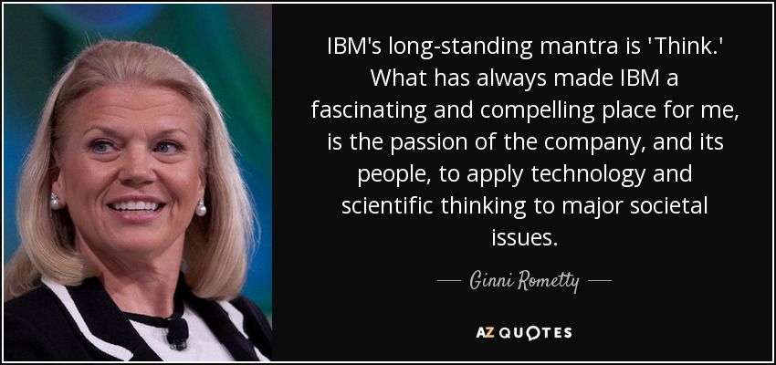 IBM's long-standing mantra is 'Think.' What has always made IBM a fascinating and compelling place for me, is the passion of the company, and its people, to apply technology and scientific thinking to major societal issues. - Ginni Rometty