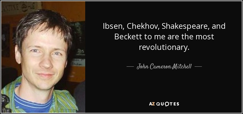 Ibsen, Chekhov, Shakespeare, and Beckett to me are the most revolutionary. - John Cameron Mitchell