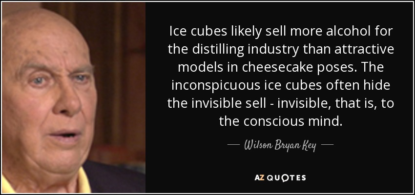 Ice cubes likely sell more alcohol for the distilling industry than attractive models in cheesecake poses. The inconspicuous ice cubes often hide the invisible sell - invisible, that is, to the conscious mind. - Wilson Bryan Key