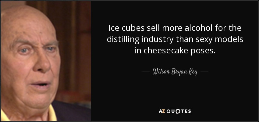 Ice cubes sell more alcohol for the distilling industry than sexy models in cheesecake poses. - Wilson Bryan Key