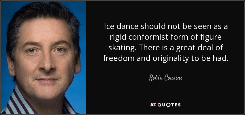 Ice dance should not be seen as a rigid conformist form of figure skating. There is a great deal of freedom and originality to be had. - Robin Cousins