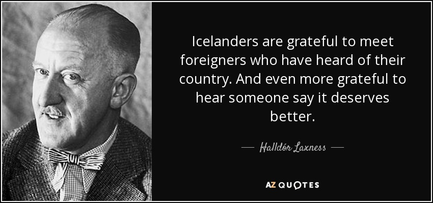 Icelanders are grateful to meet foreigners who have heard of their country. And even more grateful to hear someone say it deserves better. - Halldór Laxness