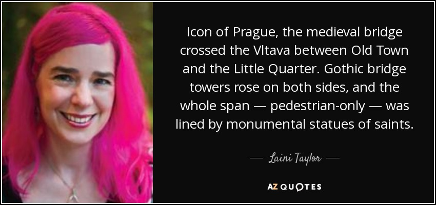 Icon of Prague, the medieval bridge crossed the Vltava between Old Town and the Little Quarter. Gothic bridge towers rose on both sides, and the whole span — pedestrian-only — was lined by monumental statues of saints. - Laini Taylor