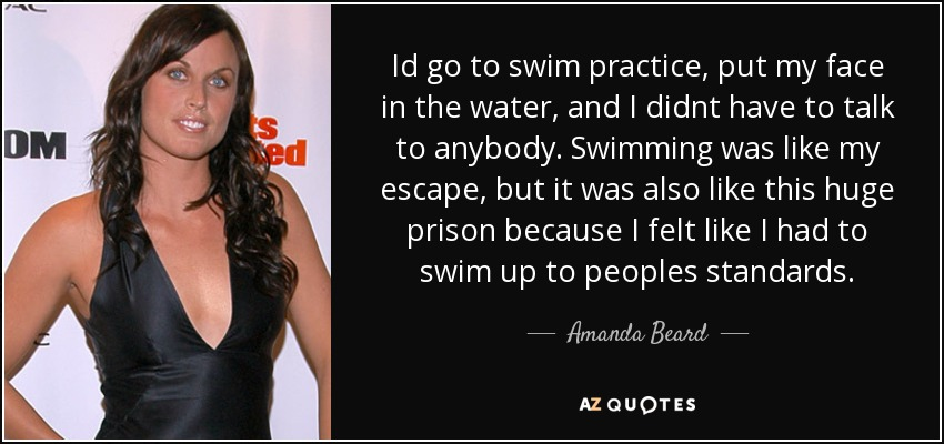 Id go to swim practice, put my face in the water, and I didnt have to talk to anybody. Swimming was like my escape, but it was also like this huge prison because I felt like I had to swim up to peoples standards. - Amanda Beard