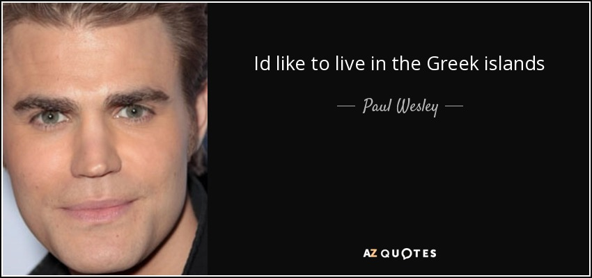 Id like to live in the Greek islands - Paul Wesley
