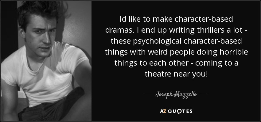 Id like to make character-based dramas. I end up writing thrillers a lot - these psychological character-based things with weird people doing horrible things to each other - coming to a theatre near you! - Joseph Mazzello