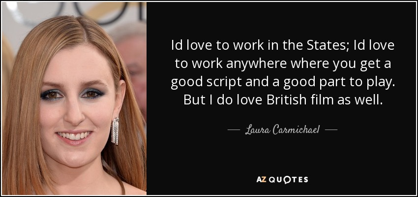 Id love to work in the States; Id love to work anywhere where you get a good script and a good part to play. But I do love British film as well. - Laura Carmichael