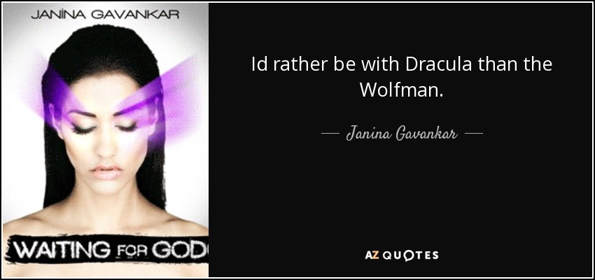 Id rather be with Dracula than the Wolfman. - Janina Gavankar