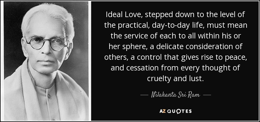 Ideal Love, stepped down to the level of the practical, day-to-day life, must mean the service of each to all within his or her sphere, a delicate consideration of others, a control that gives rise to peace, and cessation from every thought of cruelty and lust. - Nilakanta Sri Ram