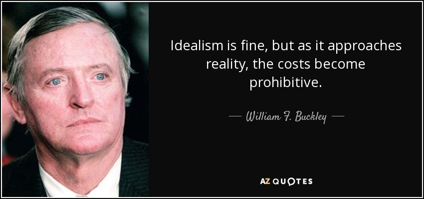 Idealism is fine, but as it approaches reality, the costs become prohibitive. - William F. Buckley, Jr.