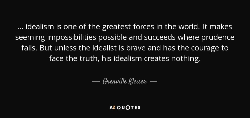 . . . idealism is one of the greatest forces in the world. It makes seeming impossibilities possible and succeeds where prudence fails. But unless the idealist is brave and has the courage to face the truth, his idealism creates nothing. - Grenville Kleiser