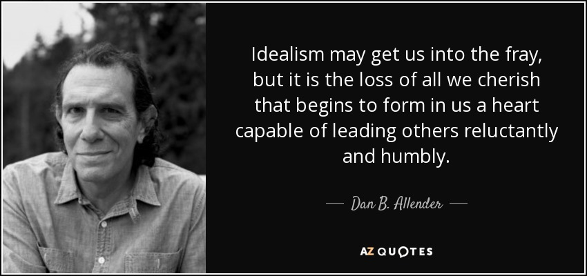 Idealism may get us into the fray, but it is the loss of all we cherish that begins to form in us a heart capable of leading others reluctantly and humbly. - Dan B. Allender