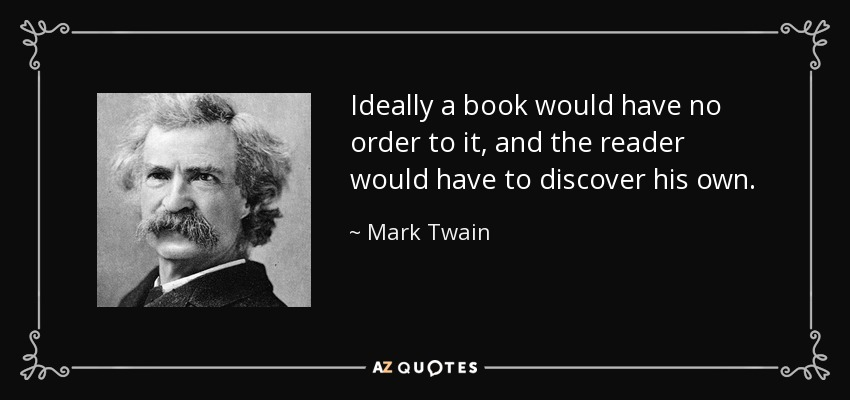 Ideally a book would have no order to it, and the reader would have to discover his own. - Mark Twain
