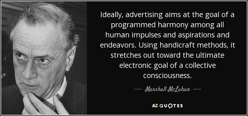 Ideally, advertising aims at the goal of a programmed harmony among all human impulses and aspirations and endeavors. Using handicraft methods, it stretches out toward the ultimate electronic goal of a collective consciousness. - Marshall McLuhan