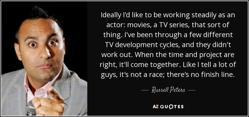 Ideally I'd like to be working steadily as an actor: movies, a TV series, that sort of thing. I've been through a few different TV development cycles, and they didn't work out. When the time and project are right, it'll come together. Like I tell a lot of guys, it's not a race; there's no finish line. - Russell Peters