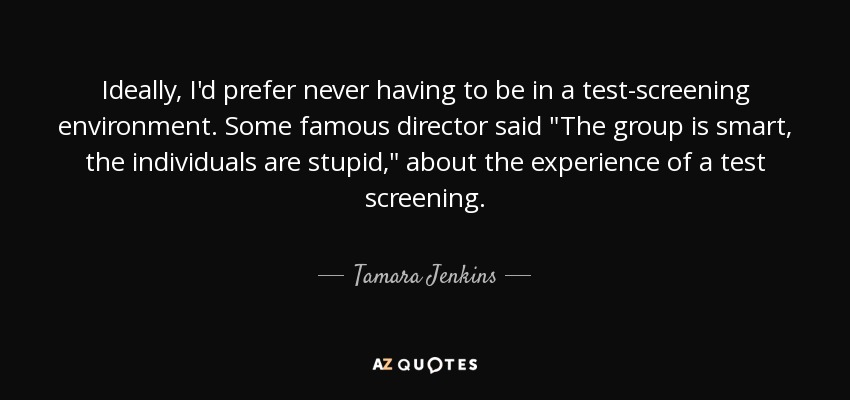 Ideally, I'd prefer never having to be in a test-screening environment. Some famous director said