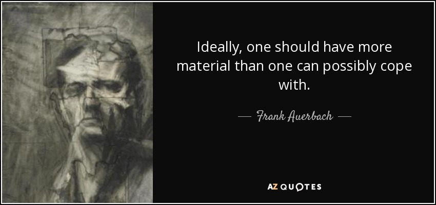 Ideally, one should have more material than one can possibly cope with. - Frank Auerbach