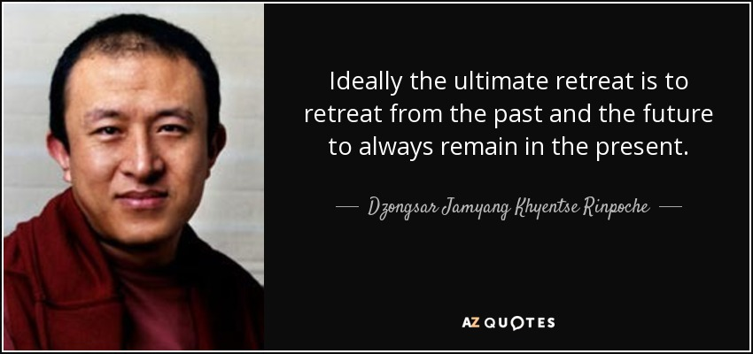 Ideally the ultimate retreat is to retreat from the past and the future to always remain in the present. - Dzongsar Jamyang Khyentse Rinpoche
