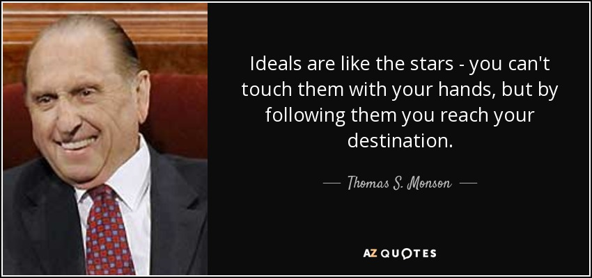 Ideals are like the stars - you can't touch them with your hands, but by following them you reach your destination. - Thomas S. Monson