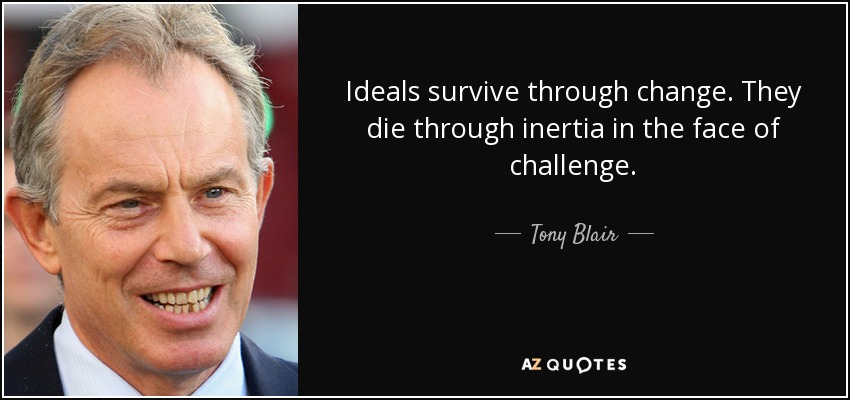 Ideals survive through change. They die through inertia in the face of challenge. - Tony Blair