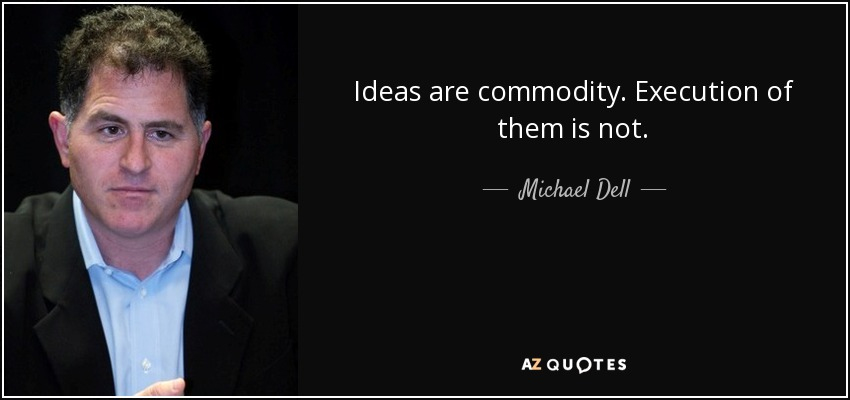 Ideas are commodity. Execution of them is not. - Michael Dell