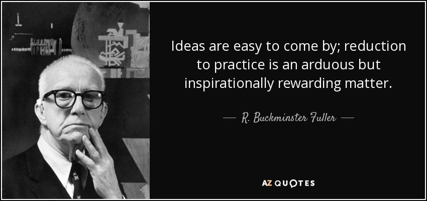 Ideas are easy to come by; reduction to practice is an arduous but inspirationally rewarding matter. - R. Buckminster Fuller