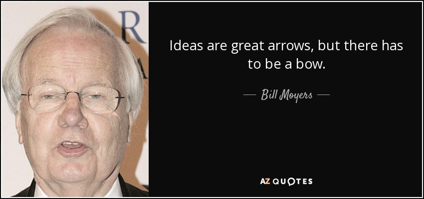 Ideas are great arrows, but there has to be a bow. - Bill Moyers