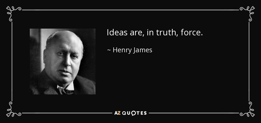 Ideas are, in truth, force. - Henry James