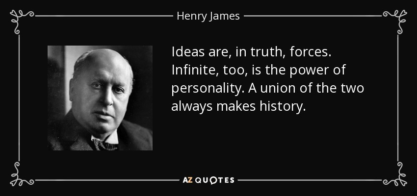 Ideas are, in truth, forces. Infinite, too, is the power of personality. A union of the two always makes history. - Henry James