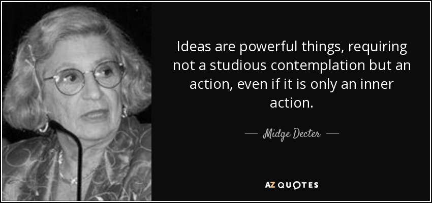 Ideas are powerful things, requiring not a studious contemplation but an action, even if it is only an inner action. - Midge Decter
