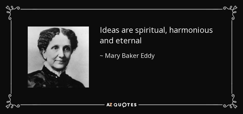 Ideas are spiritual, harmonious and eternal - Mary Baker Eddy
