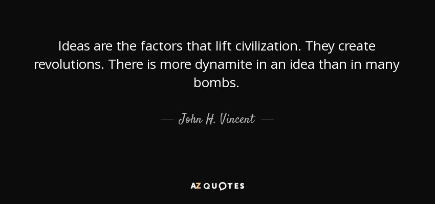 Ideas are the factors that lift civilization. They create revolutions. There is more dynamite in an idea than in many bombs. - John H. Vincent