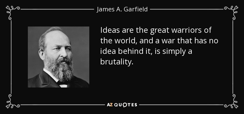 Ideas are the great warriors of the world, and a war that has no idea behind it, is simply a brutality. - James A. Garfield