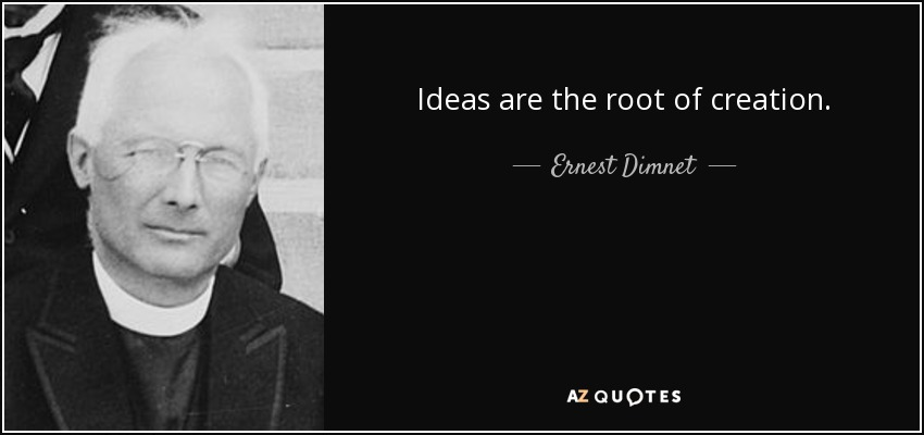 Ideas are the root of creation. - Ernest Dimnet