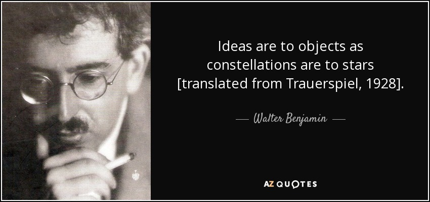 Ideas are to objects as constellations are to stars [translated from Trauerspiel, 1928]. - Walter Benjamin