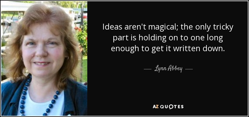 Ideas aren't magical; the only tricky part is holding on to one long enough to get it written down. - Lynn Abbey