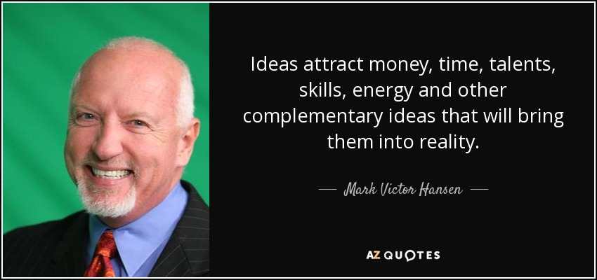 Ideas attract money, time, talents, skills, energy and other complementary ideas that will bring them into reality. - Mark Victor Hansen