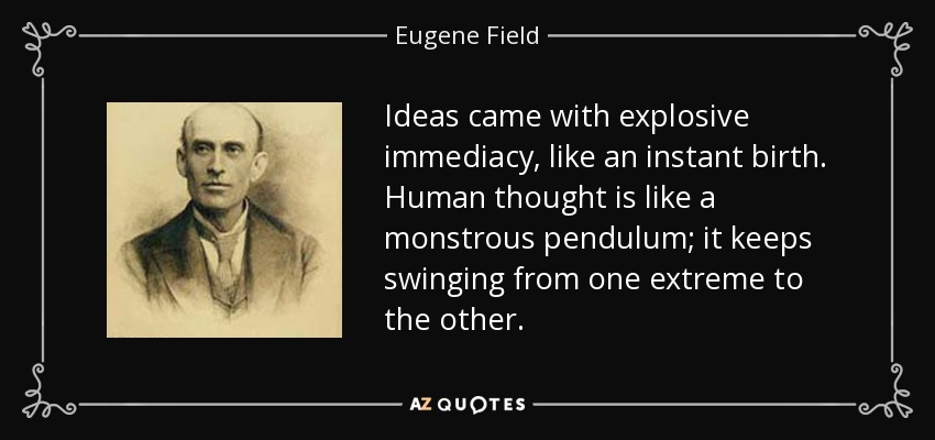 Ideas came with explosive immediacy, like an instant birth. Human thought is like a monstrous pendulum; it keeps swinging from one extreme to the other. - Eugene Field