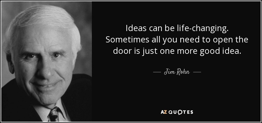 Ideas can be life-changing. Sometimes all you need to open the door is just one more good idea. - Jim Rohn