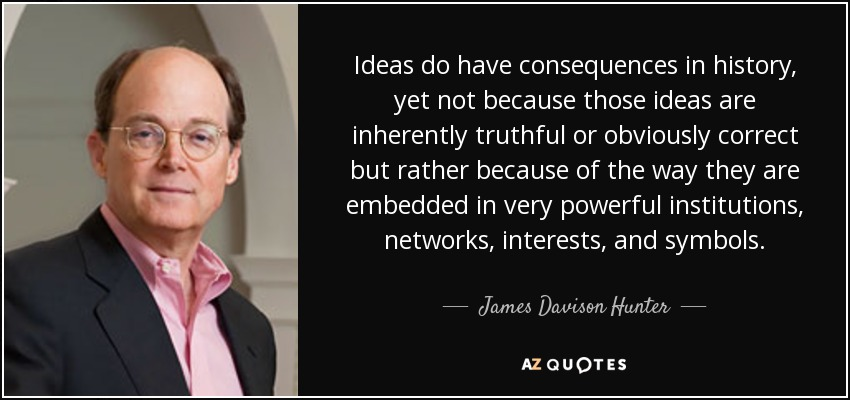Ideas do have consequences in history, yet not because those ideas are inherently truthful or obviously correct but rather because of the way they are embedded in very powerful institutions, networks, interests, and symbols. - James Davison Hunter