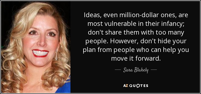 Ideas, even million-dollar ones, are most vulnerable in their infancy; don't share them with too many people. However, don't hide your plan from people who can help you move it forward. - Sara Blakely