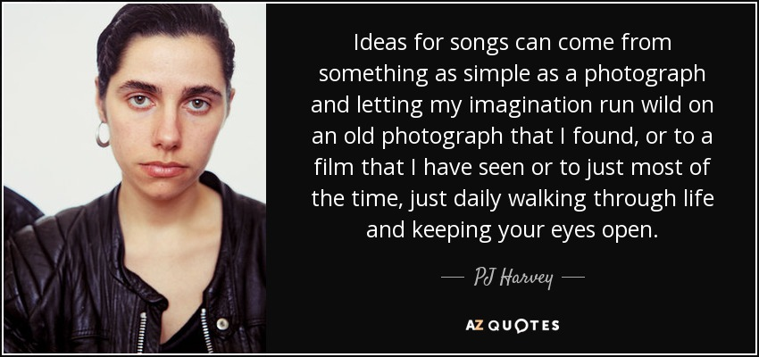 Ideas for songs can come from something as simple as a photograph and letting my imagination run wild on an old photograph that I found, or to a film that I have seen or to just most of the time, just daily walking through life and keeping your eyes open. - PJ Harvey