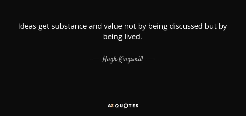 Ideas get substance and value not by being discussed but by being lived. - Hugh Kingsmill
