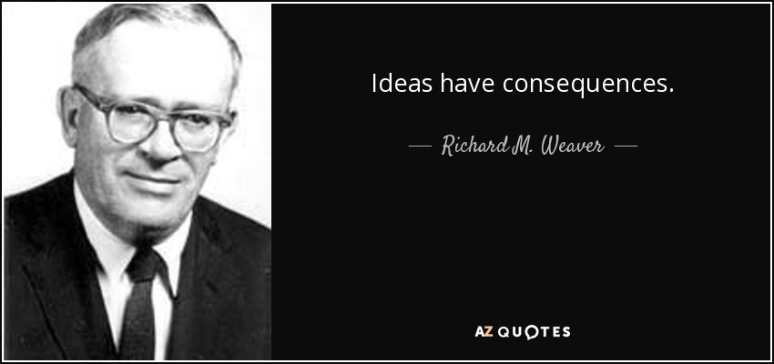 Ideas have consequences. - Richard M. Weaver