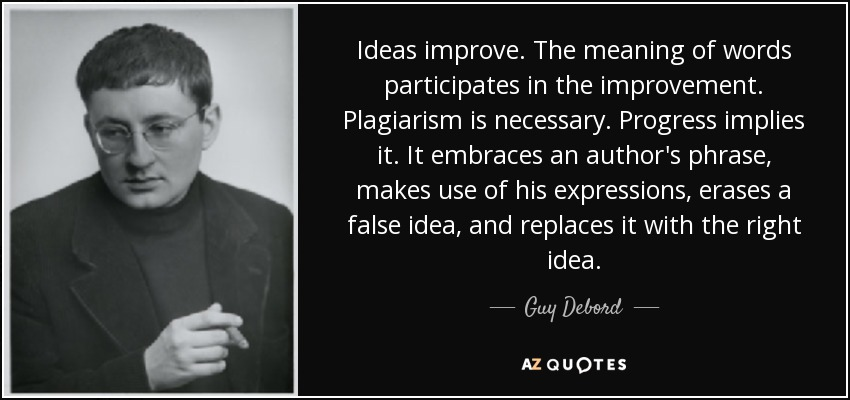 Ideas improve. The meaning of words participates in the improvement. Plagiarism is necessary. Progress implies it. It embraces an author's phrase, makes use of his expressions, erases a false idea, and replaces it with the right idea. - Guy Debord