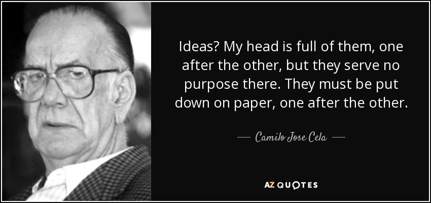 Ideas? My head is full of them, one after the other, but they serve no purpose there. They must be put down on paper, one after the other. - Camilo Jose Cela
