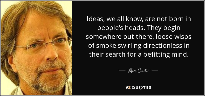 Ideas, we all know, are not born in people's heads. They begin somewhere out there, loose wisps of smoke swirling directionless in their search for a befitting mind. - Mia Couto