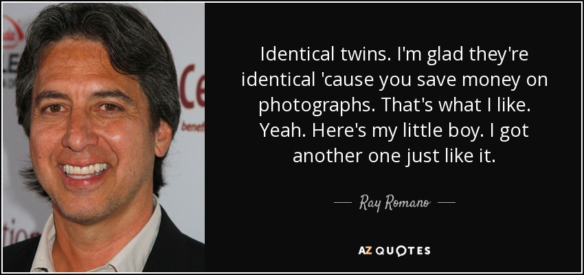 Identical twins. I'm glad they're identical 'cause you save money on photographs. That's what I like. Yeah. Here's my little boy. I got another one just like it. - Ray Romano