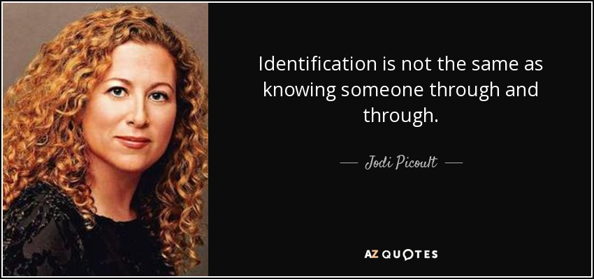 Identification is not the same as knowing someone through and through. - Jodi Picoult